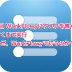 第1回 WorkFlowyとたすくまでタスク管理〜なぜ、WorkFlowyで行うのか?