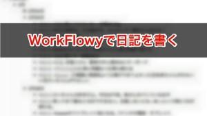 続けられる!WorkFlowyを使った日記の書き方